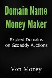 Domain Name Money Maker: How to Make Money Buying Expired Domains on Godaddy Auctions (TDNAM) and Turning 'Em into Cash