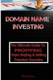 Domain Name Investing: Make Money Online And Run Your Own Home Business By Buying And Selling Premium Domains In Your Spare Time!