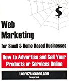 Web Marketing for Small & Home-Based Businesses: How to Advertise and Sell Your Products or Services Online